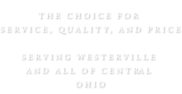 The Choice for Service, Quality, and Price. Serving Westerville and all of central Ohio